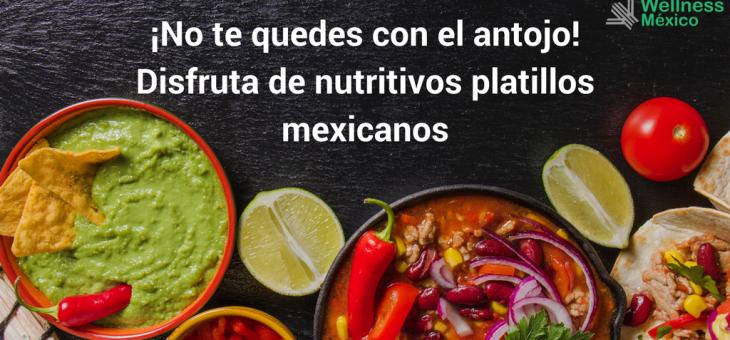 ¡No te quedes con el antojo! Y mejor disfruta de nutritivos platillos mexicanos